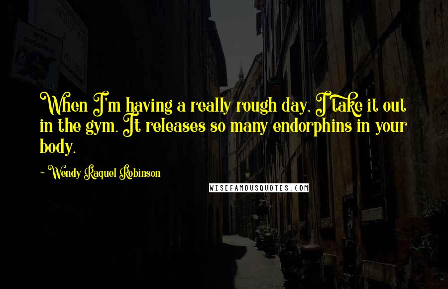 Wendy Raquel Robinson quotes: When I'm having a really rough day, I take it out in the gym. It releases so many endorphins in your body.
