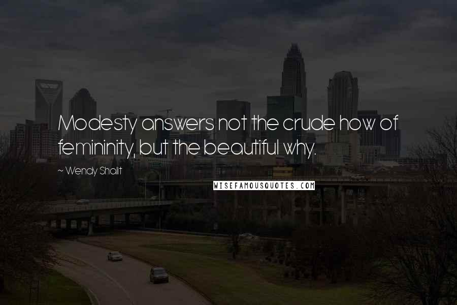 Wendy Shalit quotes: Modesty answers not the crude how of femininity, but the beautiful why.