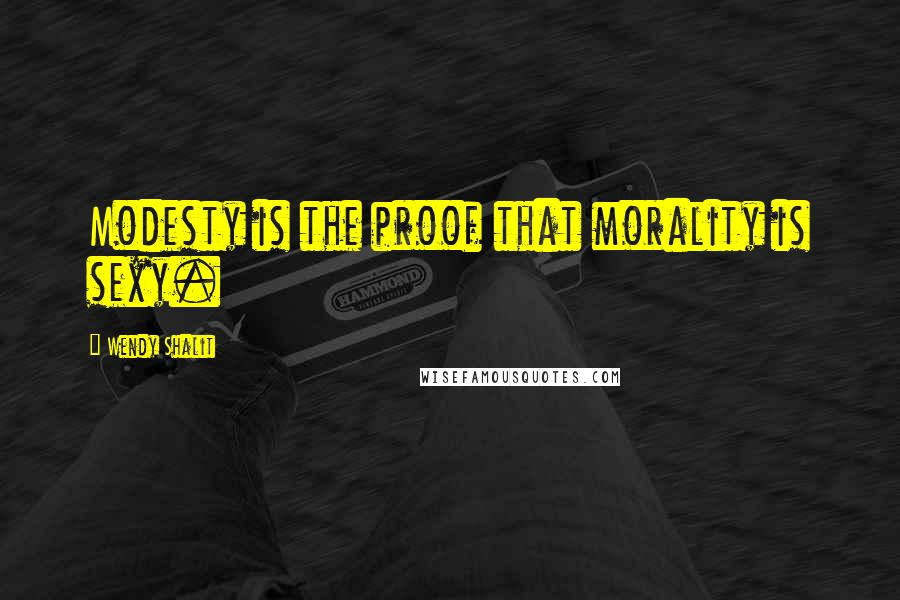 Wendy Shalit quotes: Modesty is the proof that morality is sexy.