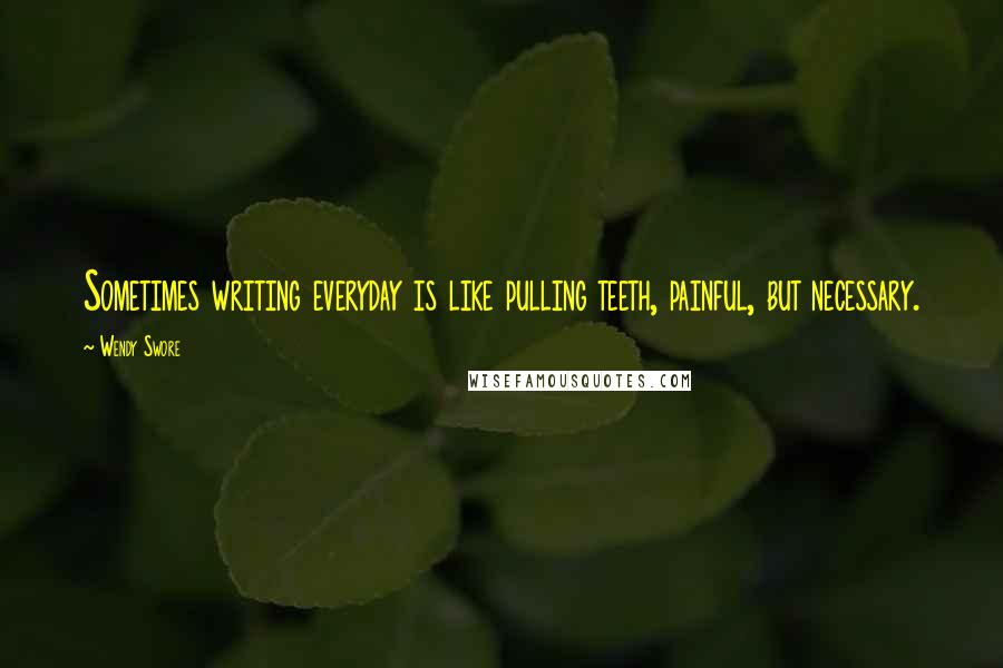 Wendy Swore quotes: Sometimes writing everyday is like pulling teeth, painful, but necessary.