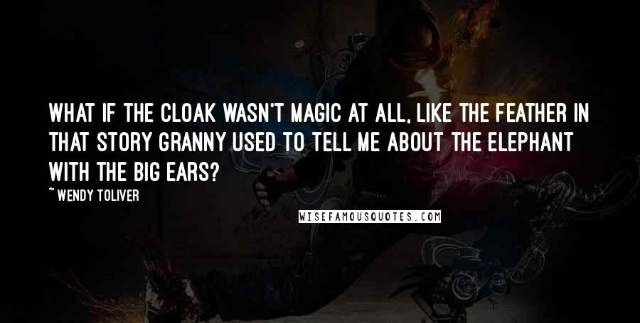 Wendy Toliver quotes: What if the cloak wasn't magic at all, like the feather in that story Granny used to tell me about the elephant with the big ears?