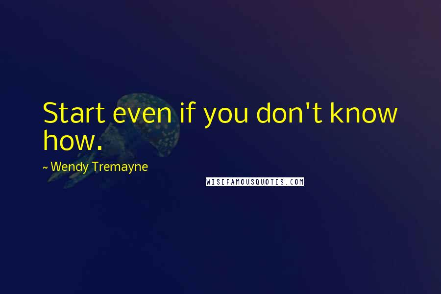 Wendy Tremayne quotes: Start even if you don't know how.