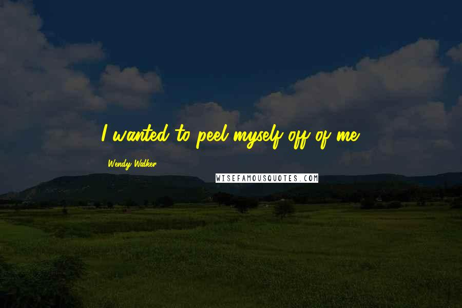 Wendy Walker quotes: I wanted to peel myself off of me.