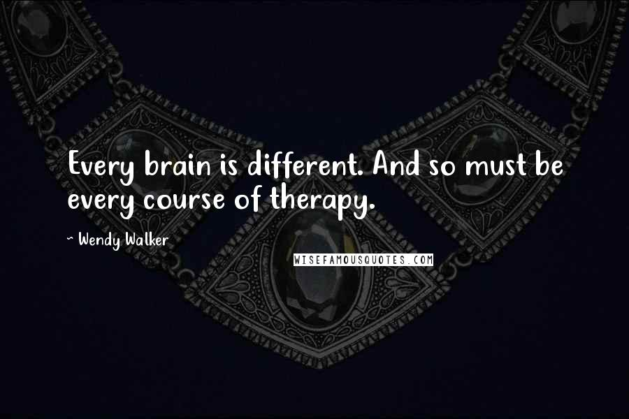Wendy Walker quotes: Every brain is different. And so must be every course of therapy.
