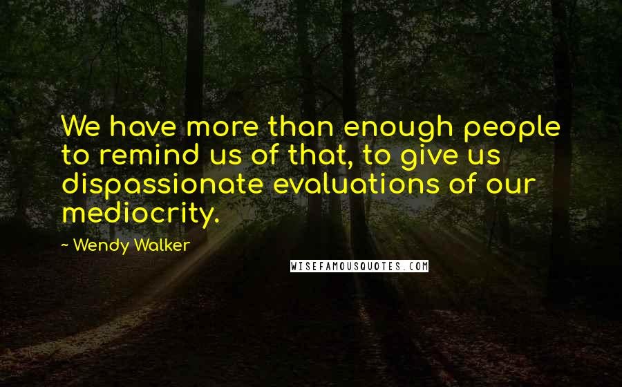 Wendy Walker quotes: We have more than enough people to remind us of that, to give us dispassionate evaluations of our mediocrity.