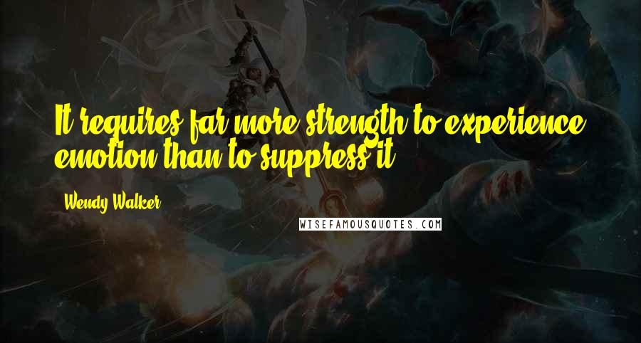 Wendy Walker quotes: It requires far more strength to experience emotion than to suppress it.