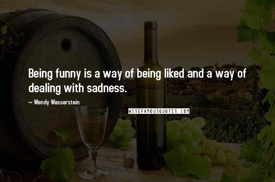 Wendy Wasserstein quotes: Being funny is a way of being liked and a way of dealing with sadness.