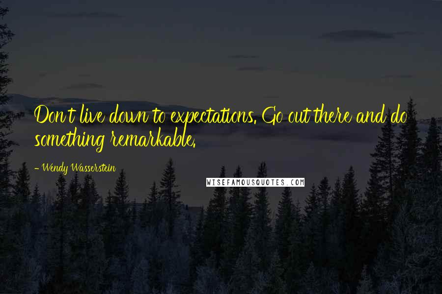 Wendy Wasserstein quotes: Don't live down to expectations. Go out there and do something remarkable.