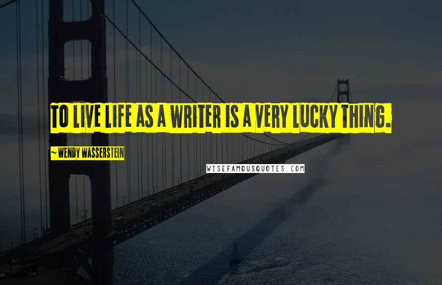 Wendy Wasserstein quotes: To live life as a writer is a very lucky thing.
