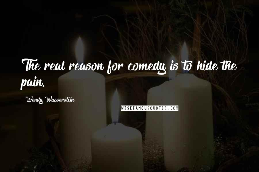 Wendy Wasserstein quotes: The real reason for comedy is to hide the pain.