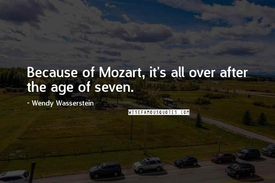 Wendy Wasserstein quotes: Because of Mozart, it's all over after the age of seven.