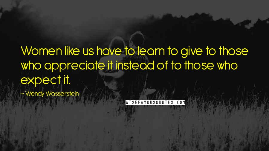 Wendy Wasserstein quotes: Women like us have to learn to give to those who appreciate it instead of to those who expect it.