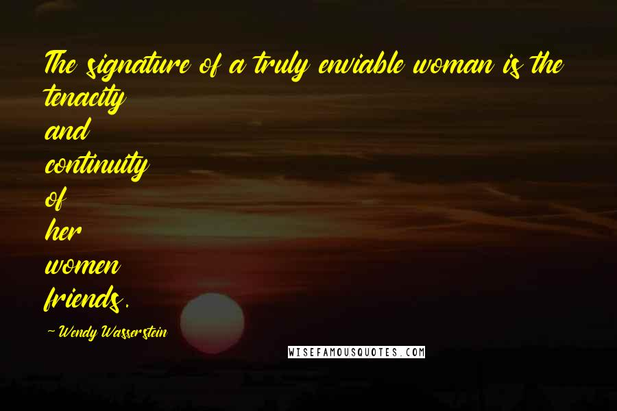 Wendy Wasserstein quotes: The signature of a truly enviable woman is the tenacity and continuity of her women friends.