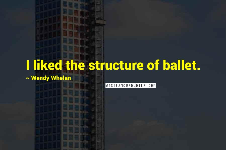 Wendy Whelan quotes: I liked the structure of ballet.