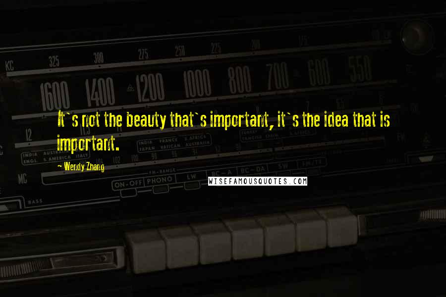 Wendy Zhang quotes: It's not the beauty that's important, it's the idea that is important.