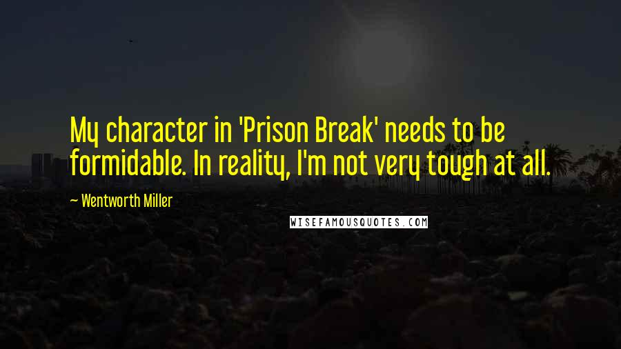 Wentworth Miller quotes: My character in 'Prison Break' needs to be formidable. In reality, I'm not very tough at all.