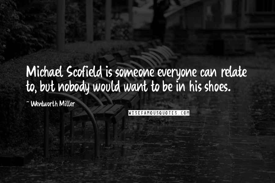 Wentworth Miller quotes: Michael Scofield is someone everyone can relate to, but nobody would want to be in his shoes.