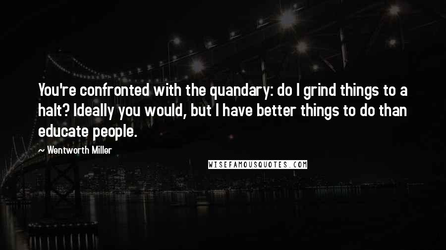 Wentworth Miller quotes: You're confronted with the quandary: do I grind things to a halt? Ideally you would, but I have better things to do than educate people.