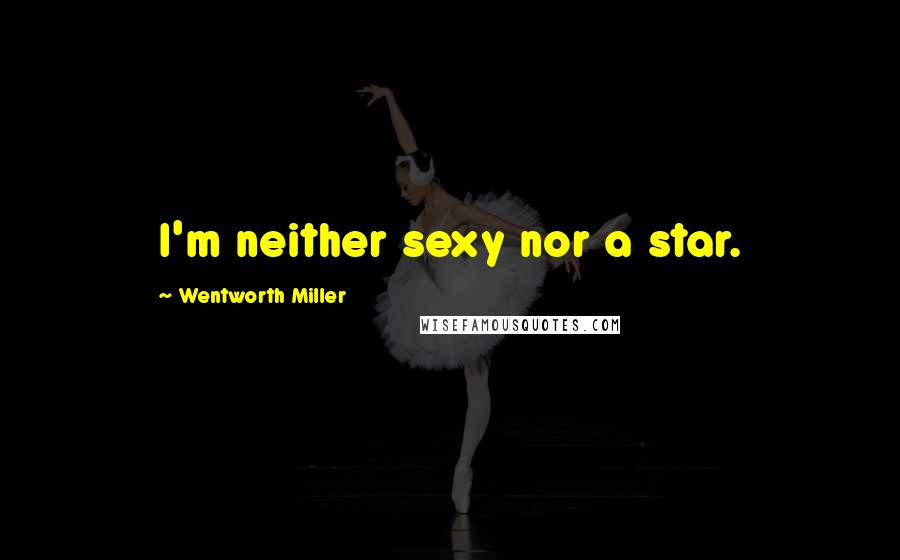 Wentworth Miller quotes: I'm neither sexy nor a star.