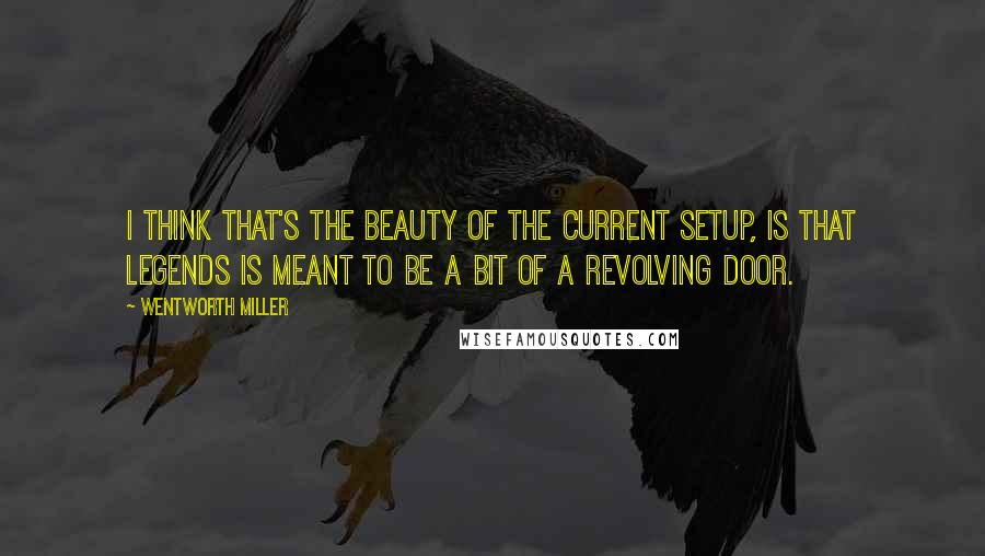 Wentworth Miller quotes: I think that's the beauty of the current setup, is that Legends is meant to be a bit of a revolving door.