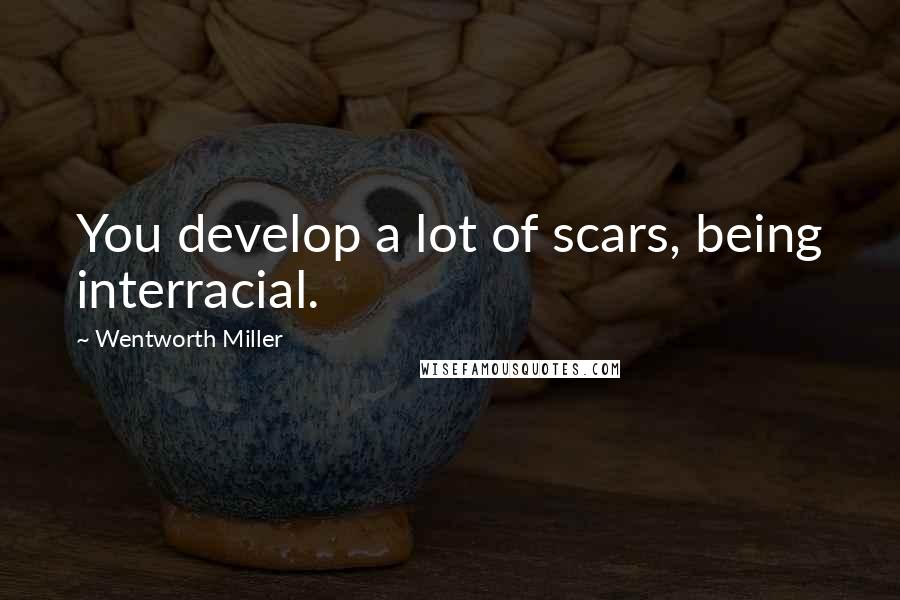 Wentworth Miller quotes: You develop a lot of scars, being interracial.
