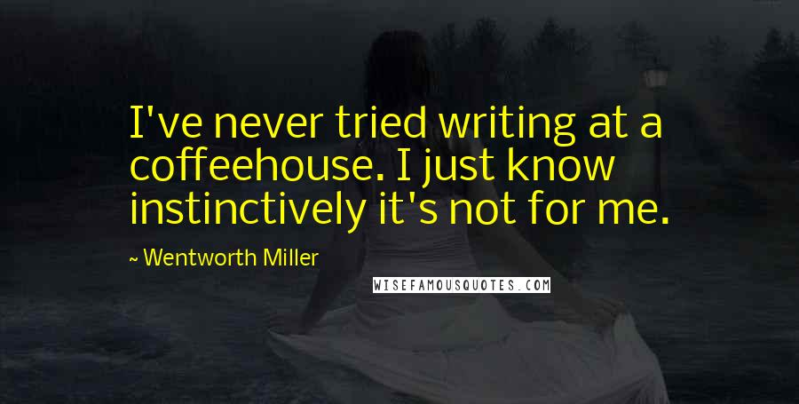 Wentworth Miller quotes: I've never tried writing at a coffeehouse. I just know instinctively it's not for me.