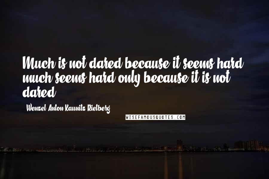 Wenzel Anton Kaunitz-Rietberg quotes: Much is not dared because it seems hard; much seems hard only because it is not dared.