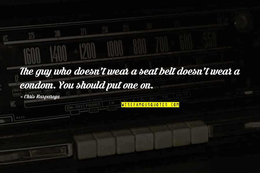Were A Condom Quotes By Chris Kasparoza: The guy who doesn't wear a seat belt