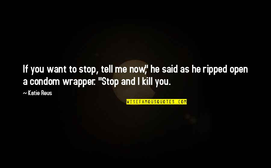 """Were A Condom Quotes By Katie Reus: If you want to stop, tell me now,"""""""