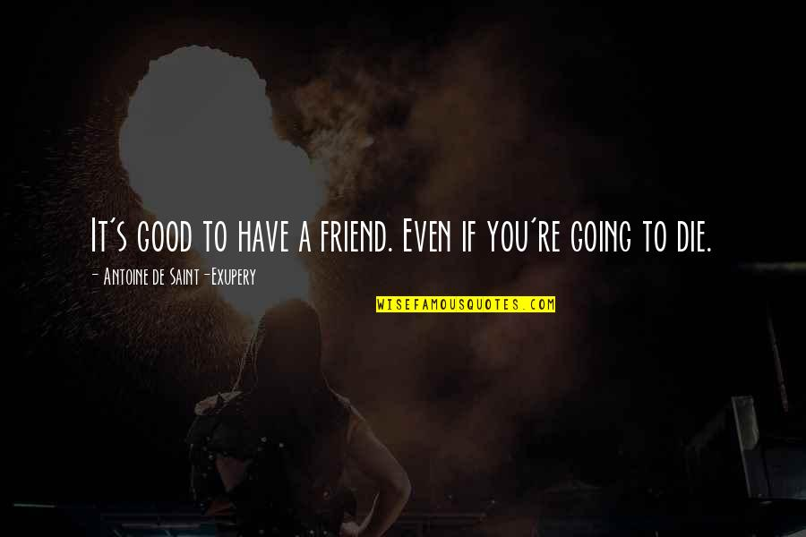We're Just Friend Quotes By Antoine De Saint-Exupery: It's good to have a friend. Even if