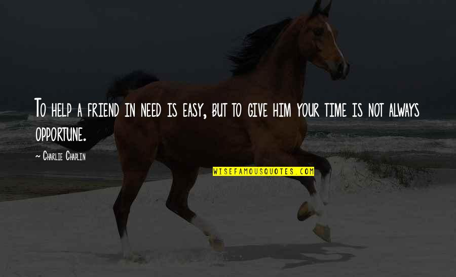 We're Just Friend Quotes By Charlie Chaplin: To help a friend in need is easy,