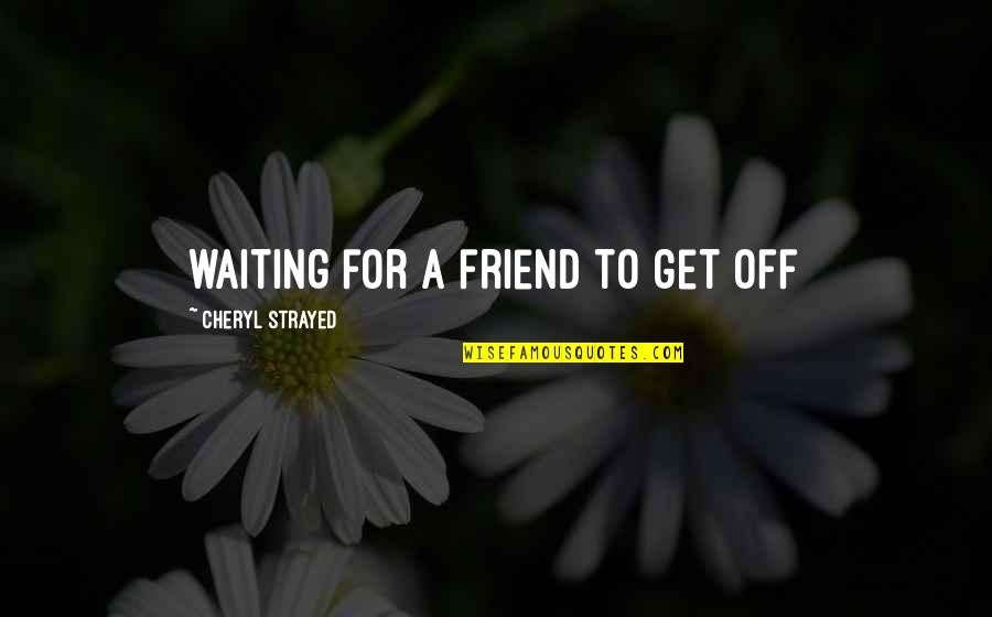 We're Just Friend Quotes By Cheryl Strayed: waiting for a friend to get off