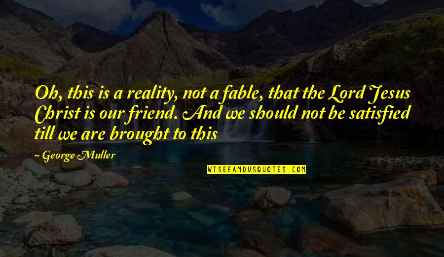 We're Just Friend Quotes By George Muller: Oh, this is a reality, not a fable,