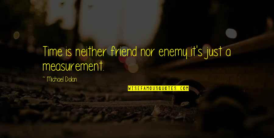 We're Just Friend Quotes By Michael Dolan: Time is neither friend nor enemy it's just