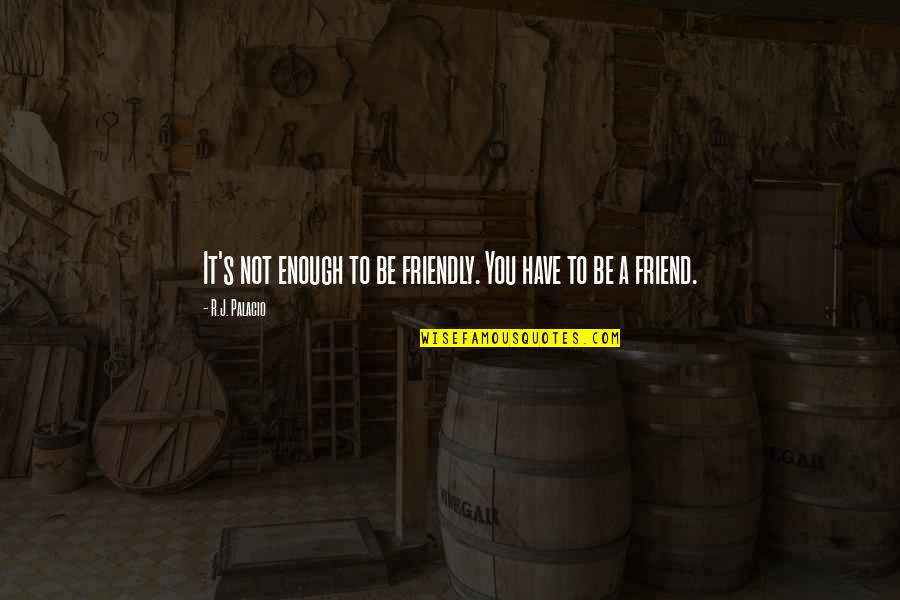We're Just Friend Quotes By R.J. Palacio: It's not enough to be friendly. You have