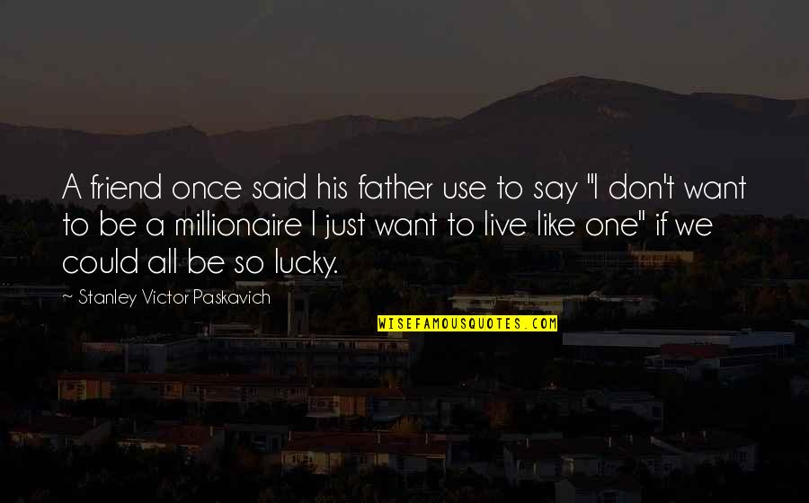 We're Just Friend Quotes By Stanley Victor Paskavich: A friend once said his father use to