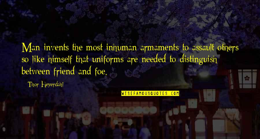 We're Just Friend Quotes By Thor Heyerdahl: Man invents the most inhuman armaments to assault