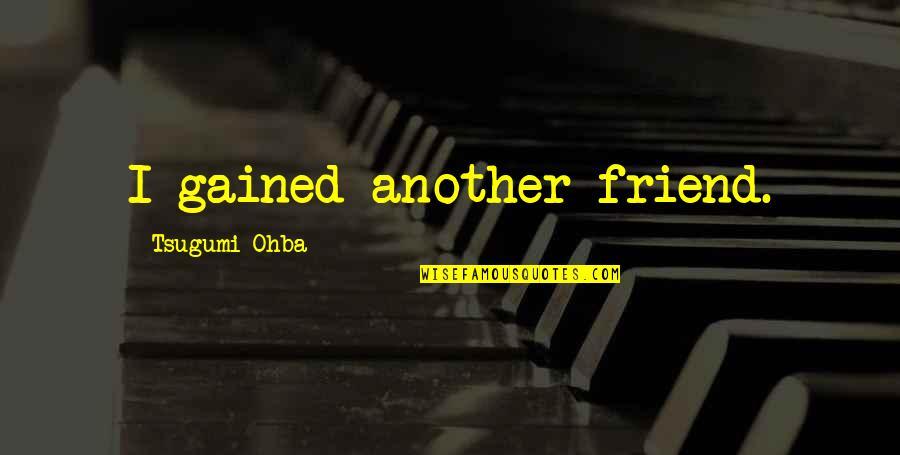 We're Just Friend Quotes By Tsugumi Ohba: I gained another friend.