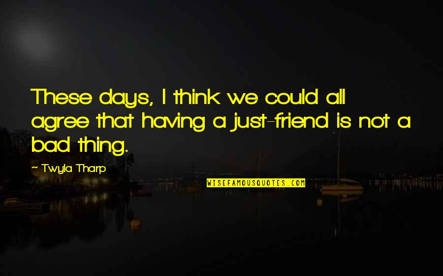 We're Just Friend Quotes By Twyla Tharp: These days, I think we could all agree