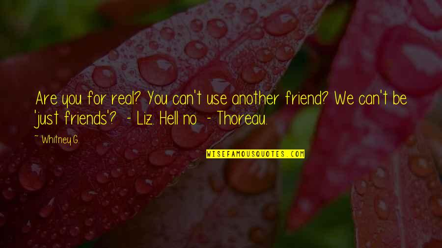 We're Just Friend Quotes By Whitney G.: Are you for real? You can't use another