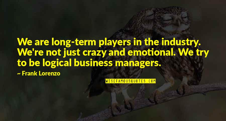 We're Not Crazy Quotes By Frank Lorenzo: We are long-term players in the industry. We're