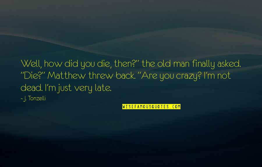 """We're Not Crazy Quotes By J. Tonzelli: Well, how did you die, then?"""" the old"""