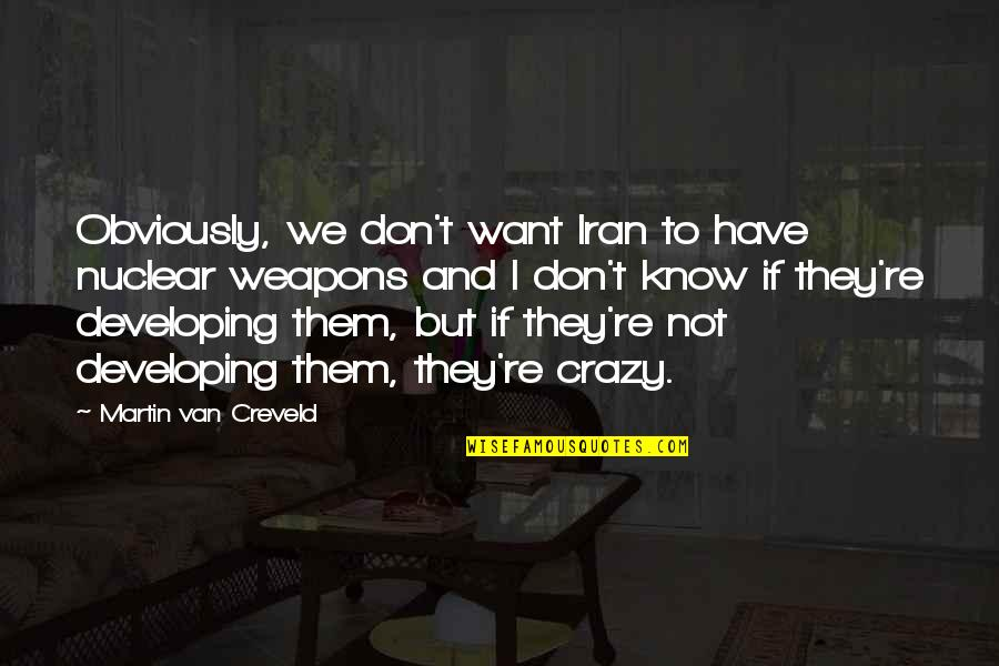 We're Not Crazy Quotes By Martin Van Creveld: Obviously, we don't want Iran to have nuclear