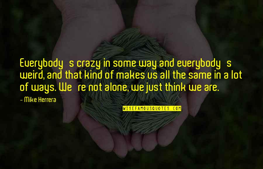 We're Not Crazy Quotes By Mike Herrera: Everybody's crazy in some way and everybody's weird,