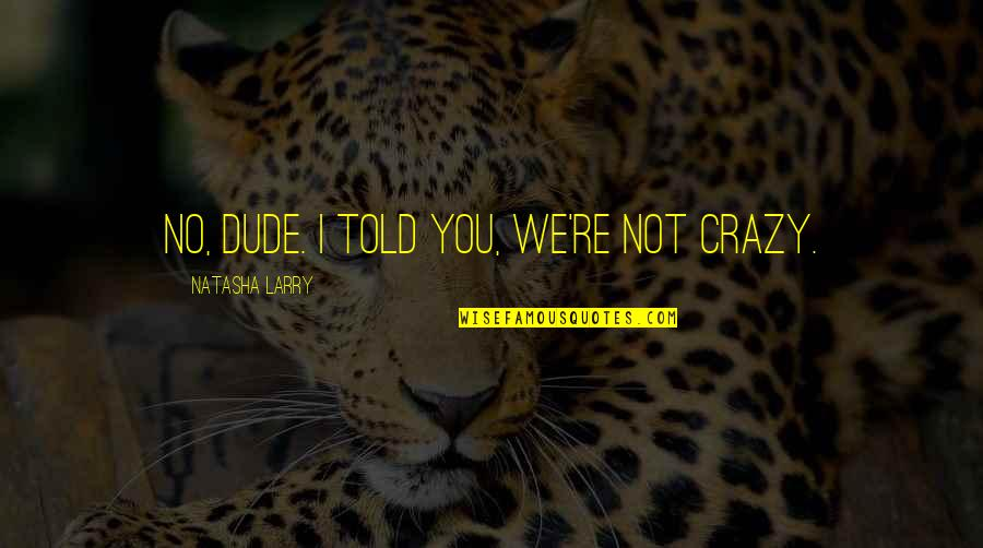 We're Not Crazy Quotes By Natasha Larry: No, dude. I told you, we're not crazy.