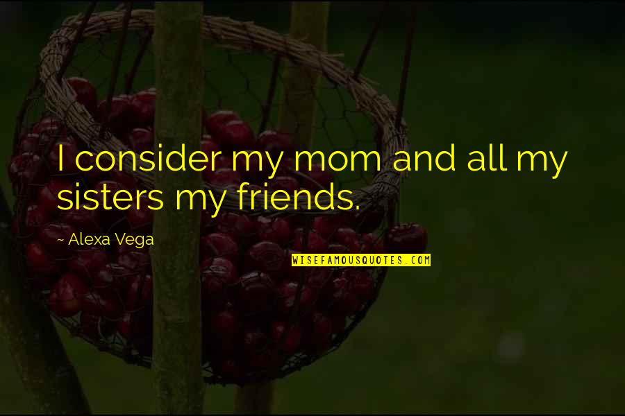 We're Not Friends We're Sisters Quotes By Alexa Vega: I consider my mom and all my sisters