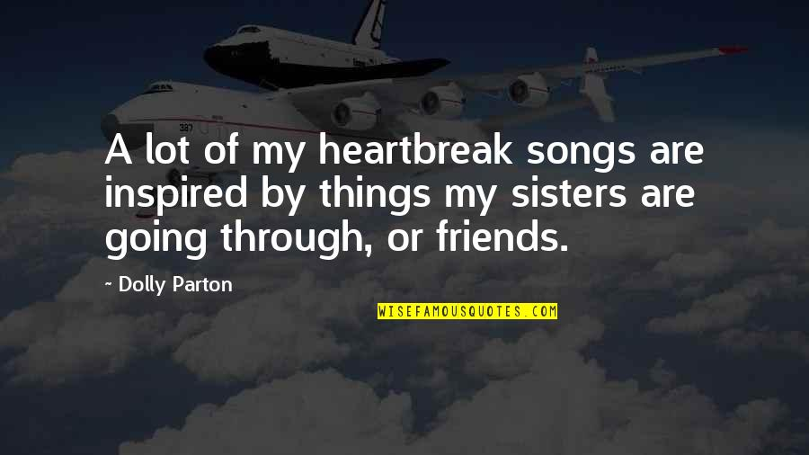 We're Not Friends We're Sisters Quotes By Dolly Parton: A lot of my heartbreak songs are inspired