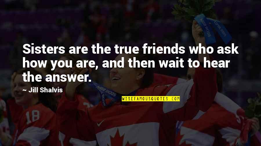 We're Not Friends We're Sisters Quotes By Jill Shalvis: Sisters are the true friends who ask how