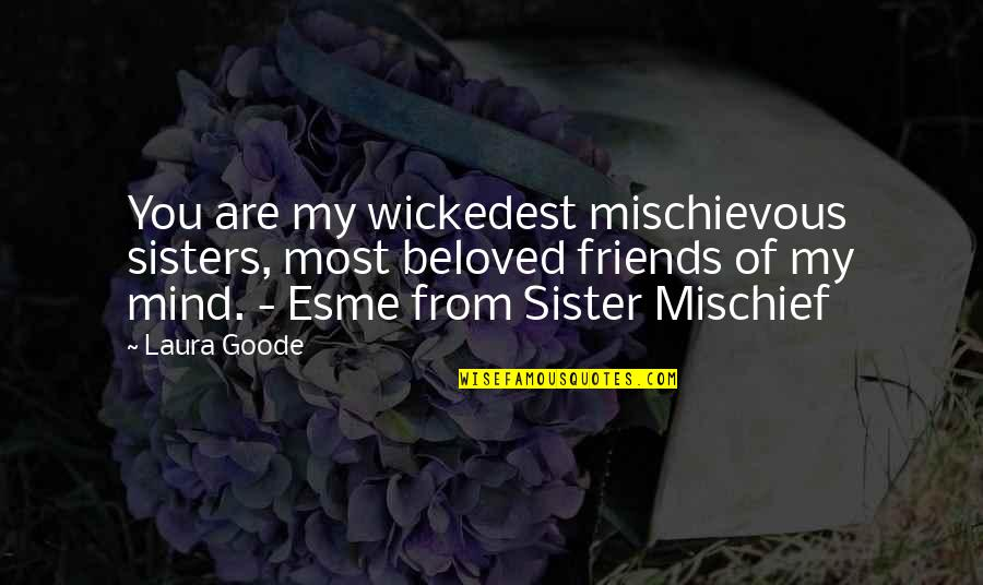 We're Not Friends We're Sisters Quotes By Laura Goode: You are my wickedest mischievous sisters, most beloved