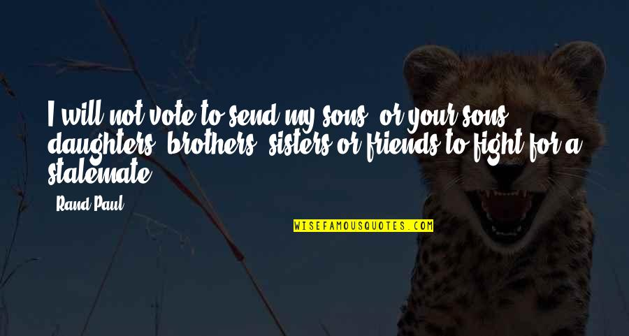 We're Not Friends We're Sisters Quotes By Rand Paul: I will not vote to send my sons,